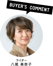 BUYER'S COMMENT/ライター/八尾 美奈子