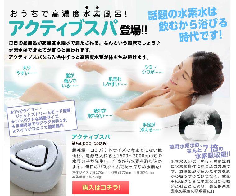 話題の水素水は飲むから浴びる時代です!        おうちで高濃度水素風呂!        シミ・        シワが……        アクティブスパ        登場!!        髪が        傷んで        いる……        肌荒れ        しやすい……         手足が        冷える……         疲れが        取れない……        太り        やすい……                 本体サイズ:        幅170×奥行173×高さ74         本体重量:約720g         毎日のお風呂が高濃度水素水で満たされる、なんという贅沢でしょう♪ 水素水はできたてが肝心と言われます。アクティブスパなら入浴中ずっと高濃度水素が体を包み続けます。        ★15分タイマー・           ジェットストリームモード搭載         ★コンパクトな軽量サイズ         ★自動洗浄でラクラクお手入れ         ★スイッチひとつで簡単操作