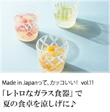 Made in Japanって、カッコいい! vol.11 「レトロなガラス食器」で夏の食卓を涼しげに♪