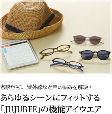 老眼やPC、紫外線など目の悩みを解決! あらゆるシーンにフィットする「JUJUBEE」の機能アイウエア