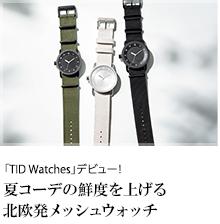 「TID Watches」デビュー!夏コーデの鮮度を上げる北欧発メッシュウォッチ